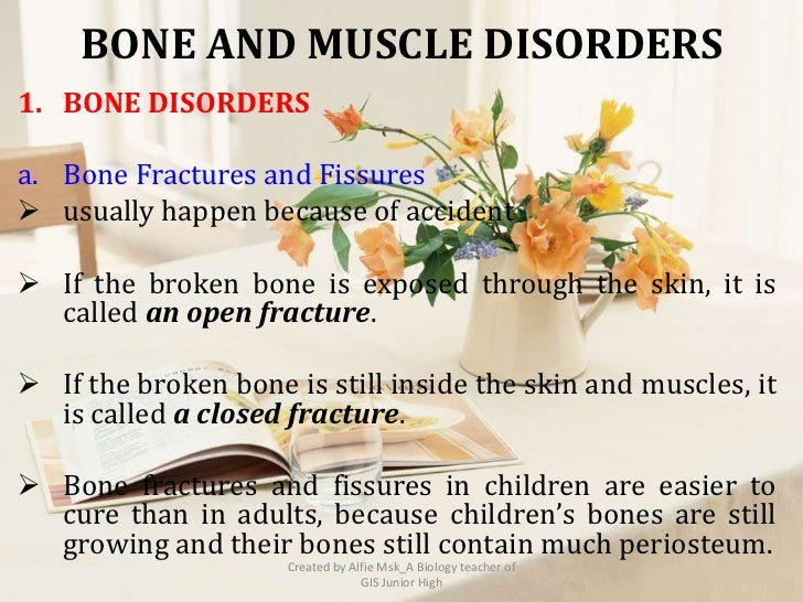 BONE AND MUSCLE DISORDERS1. BONE DISORDERSa. Bone Fractures and Fissures usually happen because of accident If the broke...