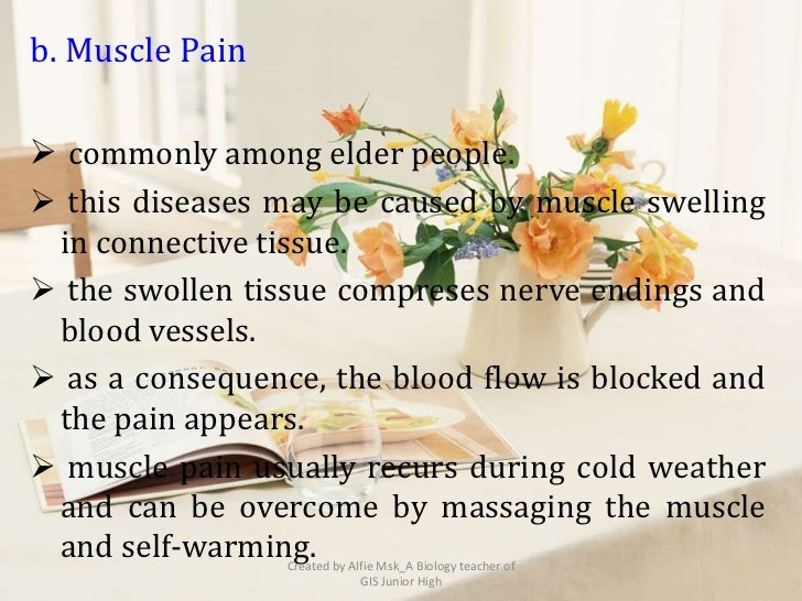 b. Muscle Pain commonly among elder people. this diseases may be caused by muscle swelling in connective tissue. the sw...