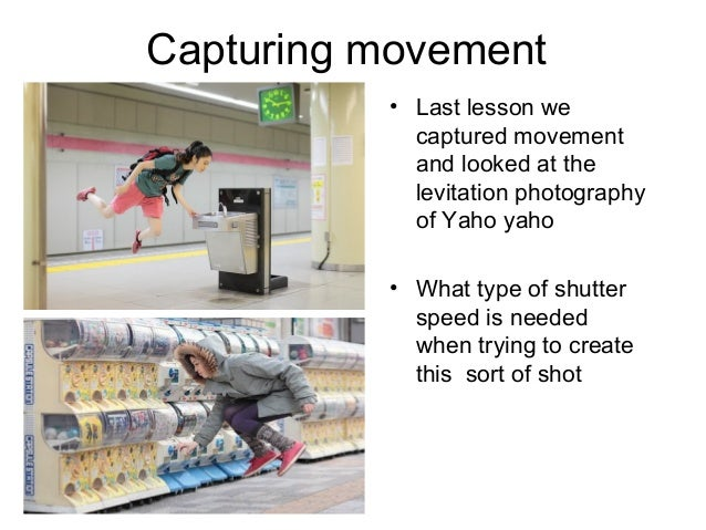 Capturing movement • Last lesson we captured movement and looked at the levitation photography of Yaho yaho • What type of...