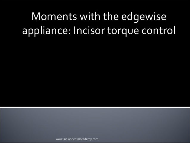 Moments with the edgewise appliance: Incisor torque control INDIAN DENTAL ACADEMY Leader in continuing dental education ww...