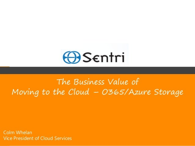 The Business Value of   Moving to the Cloud – O365/Azure StorageColm WhelanVice President of Cloud Services