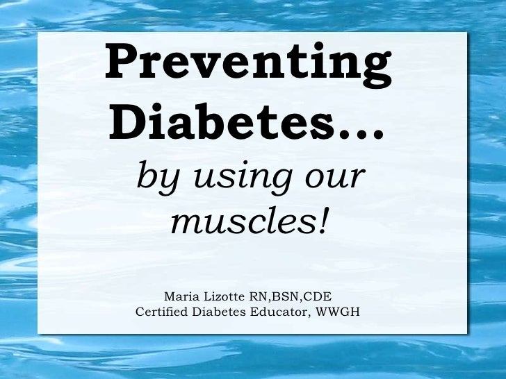 PreventingDiabetes... by using our  muscles!      Maria Lizotte RN,BSN,CDE Certified Diabetes Educator, WWGH