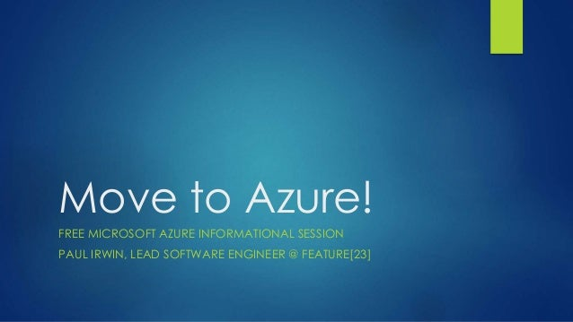 Move to Azure! FREE MICROSOFT AZURE INFORMATIONAL SESSION PAUL IRWIN, LEAD SOFTWARE ENGINEER @ FEATURE[23]