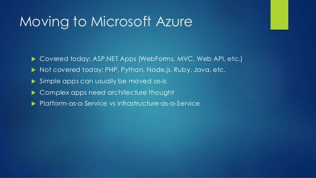 Moving to Microsoft Azure  Covered today: ASP.NET Apps (WebForms, MVC, Web API, etc.)  Not covered today: PHP, Python, N...