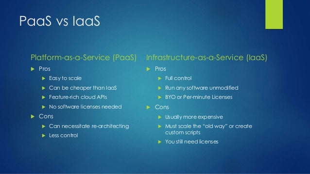 PaaS vs IaaS Platform-as-a-Service (PaaS)  Pros  Easy to scale  Can be cheaper than IaaS  Feature-rich cloud APIs  No...