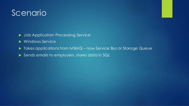 Scenario  Job Application Processing Service  Windows Service  Takes applications from MSMQ – now Service Bus or Storag...