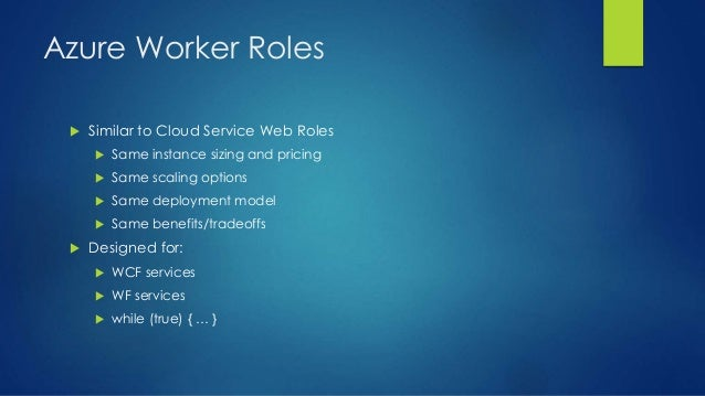 Azure Worker Roles  Similar to Cloud Service Web Roles  Same instance sizing and pricing  Same scaling options  Same d...