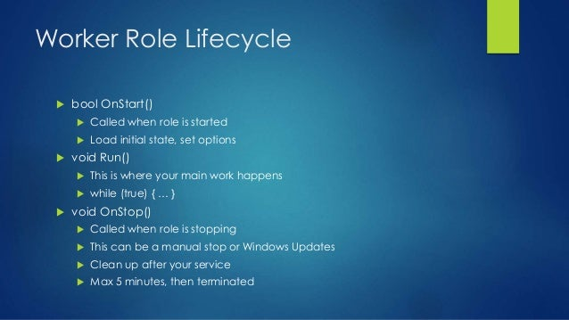 Worker Role Lifecycle  bool OnStart()  Called when role is started  Load initial state, set options  void Run()  This...