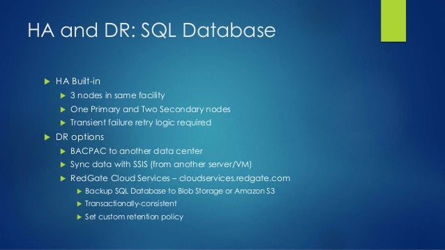 HA and DR: SQL Database  HA Built-in  3 nodes in same facility  One Primary and Two Secondary nodes  Transient failure...