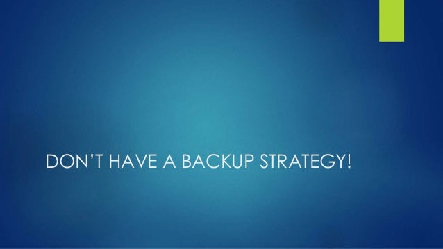 DON'T HAVE A BACKUP STRATEGY!