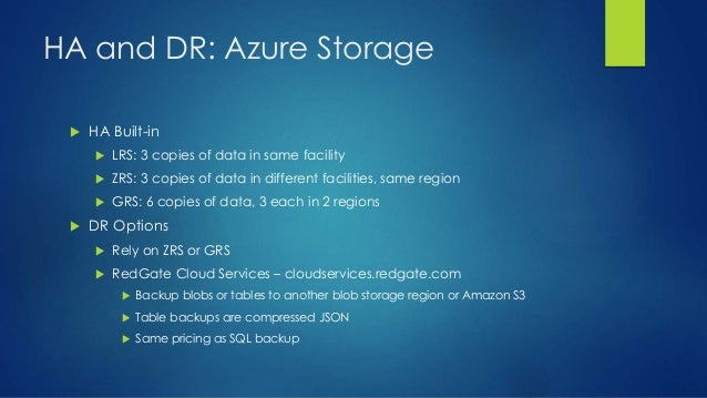HA and DR: Azure Storage  HA Built-in  LRS: 3 copies of data in same facility  ZRS: 3 copies of data in different facil...