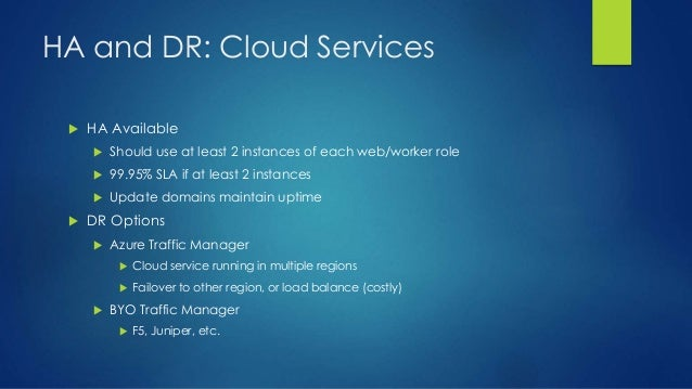 HA and DR: Cloud Services  HA Available  Should use at least 2 instances of each web/worker role  99.95% SLA if at leas...