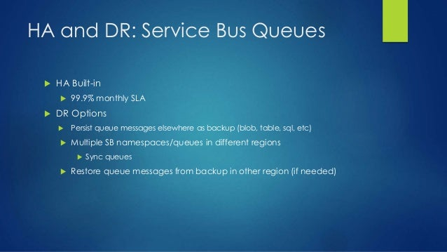 HA and DR: Service Bus Queues  HA Built-in  99.9% monthly SLA  DR Options  Persist queue messages elsewhere as backup ...
