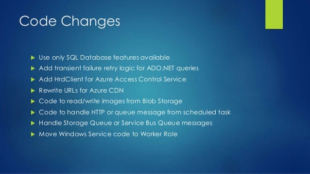 Code Changes  Use only SQL Database features available  Add transient failure retry logic for ADO.NET queries  Add HrdC...