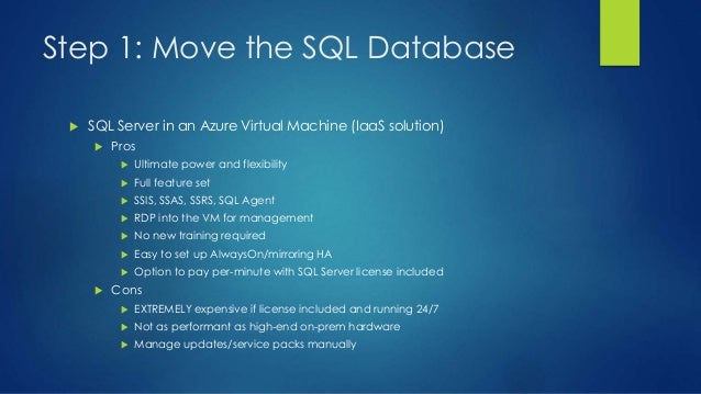 Step 1: Move the SQL Database  SQL Server in an Azure Virtual Machine (IaaS solution)  Pros  Ultimate power and flexibi...