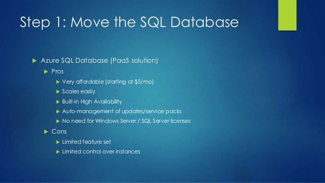 Step 1: Move the SQL Database  Azure SQL Database (PaaS solution)  Pros  Very affordable (starting at $5/mo)  Scales e...