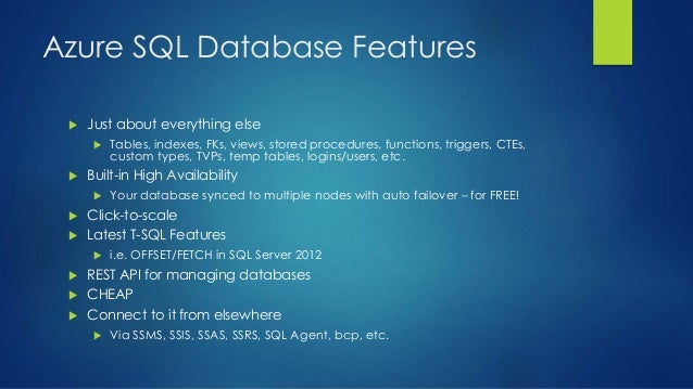 Azure SQL Database Features  Just about everything else  Tables, indexes, FKs, views, stored procedures, functions, trig...