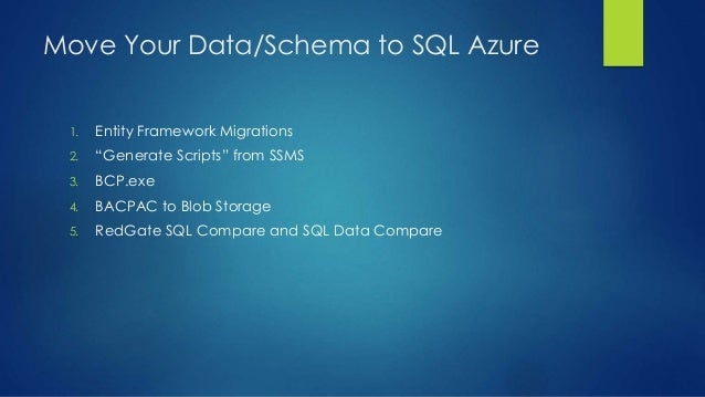 """Move Your Data/Schema to SQL Azure 1. Entity Framework Migrations 2. """"Generate Scripts"""" from SSMS 3. BCP.exe 4. BACPAC to ..."""