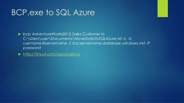 BCP.exe to SQL Azure  bcp AdventureWorks2012.Sales.Customer in C:UsersuserDocumentsMoveDataToSQLAzure.txt -c -U username@...