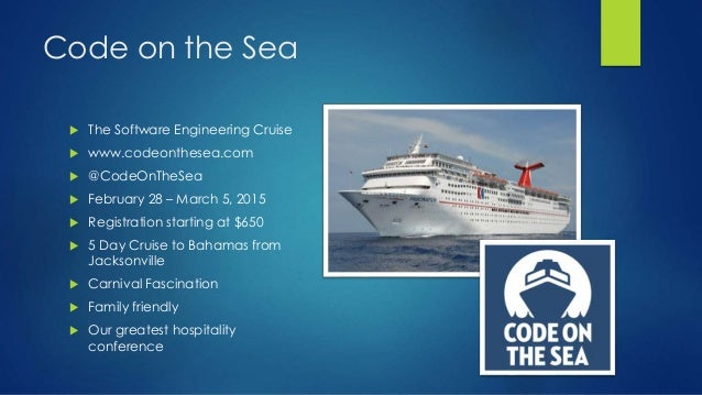 Code on the Sea  The Software Engineering Cruise  www.codeonthesea.com  @CodeOnTheSea  February 28 – March 5, 2015  R...