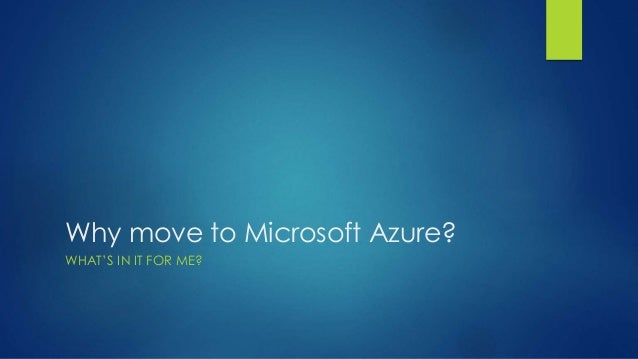 Why move to Microsoft Azure? WHAT'S IN IT FOR ME?