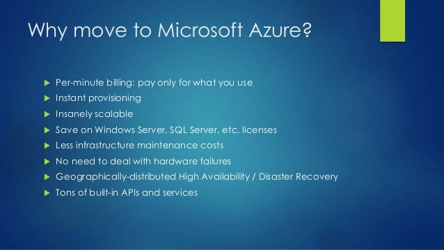 Why move to Microsoft Azure?  Per-minute billing: pay only for what you use  Instant provisioning  Insanely scalable  ...