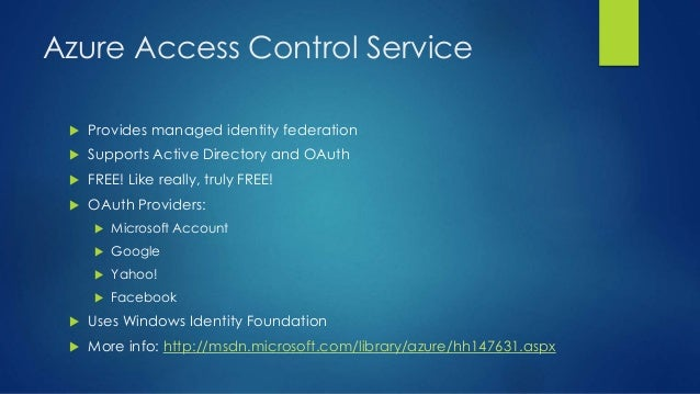 Azure Access Control Service  Provides managed identity federation  Supports Active Directory and OAuth  FREE! Like rea...