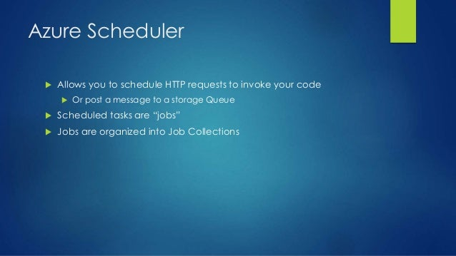 Azure Scheduler  Allows you to schedule HTTP requests to invoke your code  Or post a message to a storage Queue  Schedu...