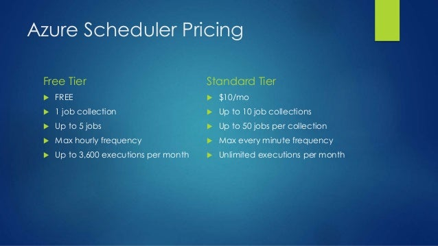 Azure Scheduler Pricing Free Tier  FREE  1 job collection  Up to 5 jobs  Max hourly frequency  Up to 3,600 executions...