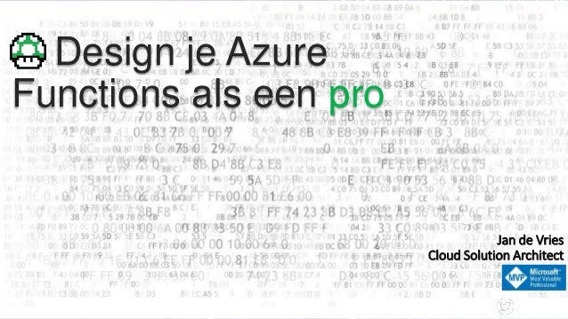 Design je Azure Functions als een pro @Jan_de_V Jan de Vries Cloud Solution Architect