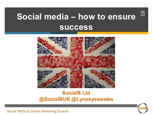 Social media – how to ensure   success  SocialB Ltd  @SocialBUK @Lynseysweales  Social Media & Online Marketing Experts