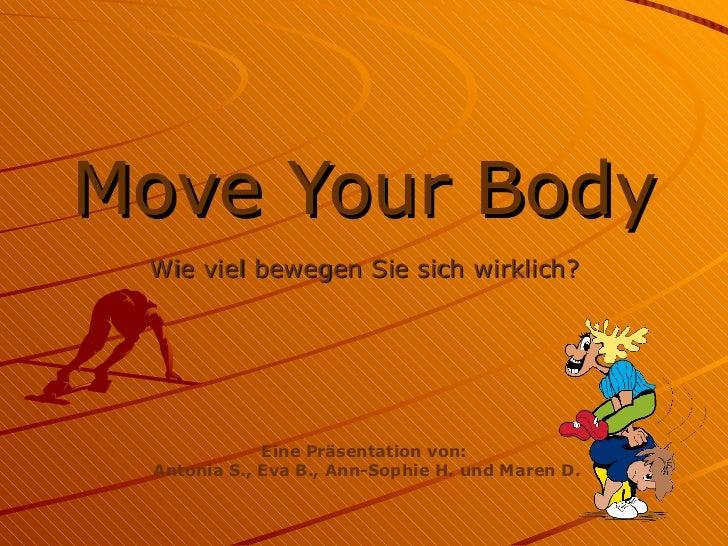 Move Your Body Wie viel bewegen Sie sich wirklich? Eine Präsentation von: Antonia S., Eva B., Ann-Sophie H. und Maren D.