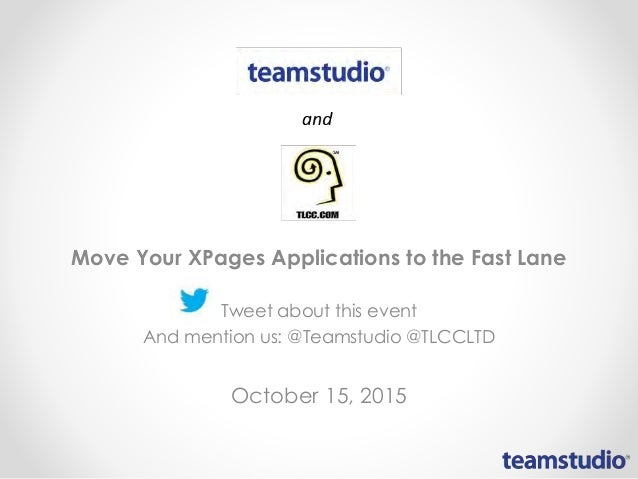 Move Your XPages Applications to the Fast Lane Tweet about this event And mention us: @Teamstudio @TLCCLTD October 15, 2015