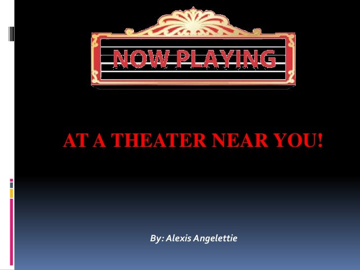 AT A THEATER NEAR YOU!       By: Alexis Angelettie