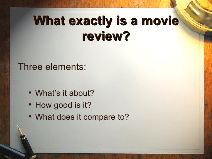 What exactly is a movie review? <ul><li>Three elements: </li></ul><ul><ul><li>What's it about? </li></ul></ul><ul><ul><li>...