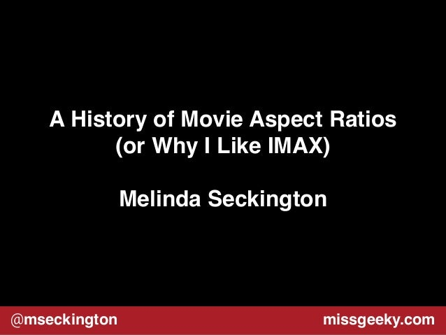 A History of Movie Aspect Ratios!  (or Why I Like IMAX)!  !  Melinda Seckington  @mseckington missgeeky.com