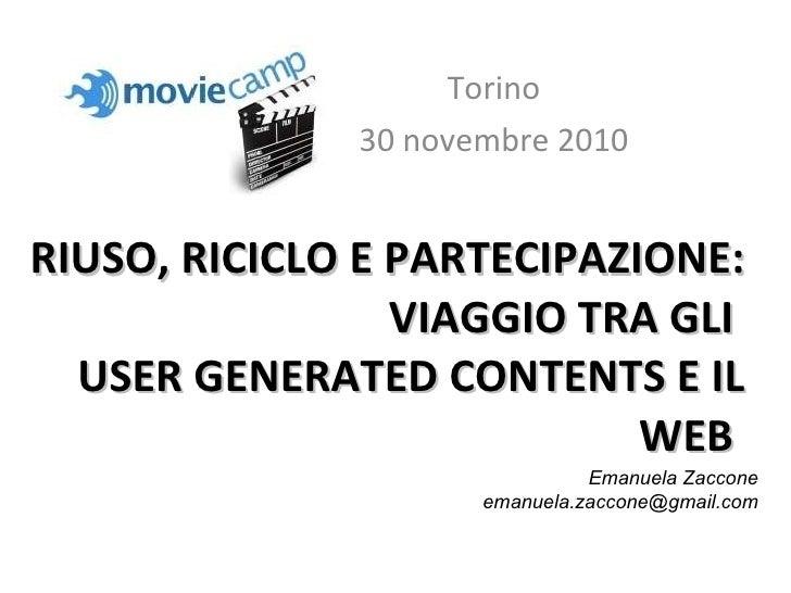 RIUSO, RICICLO E PARTECIPAZIONE: VIAGGIO TRA GLI  USER GENERATED CONTENTS E IL WEB  Torino 30 novembre 2010 Emanuela Zacco...