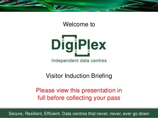 Secure, Resilient, Efficient. Data centres that never, never, ever go downWelcome toVisitor Induction BriefingPlease view ...