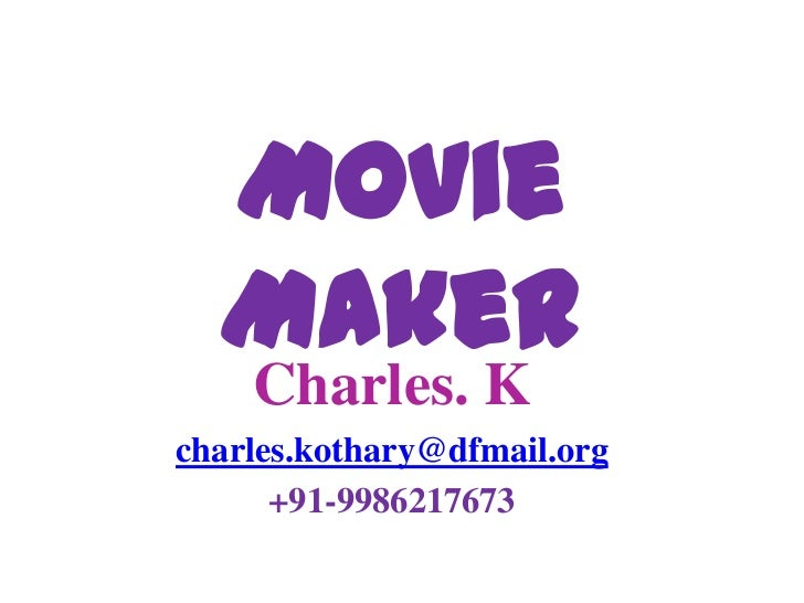 Movie Maker<br />Charles. K<br />charles.kothary@dfmail.org<br />