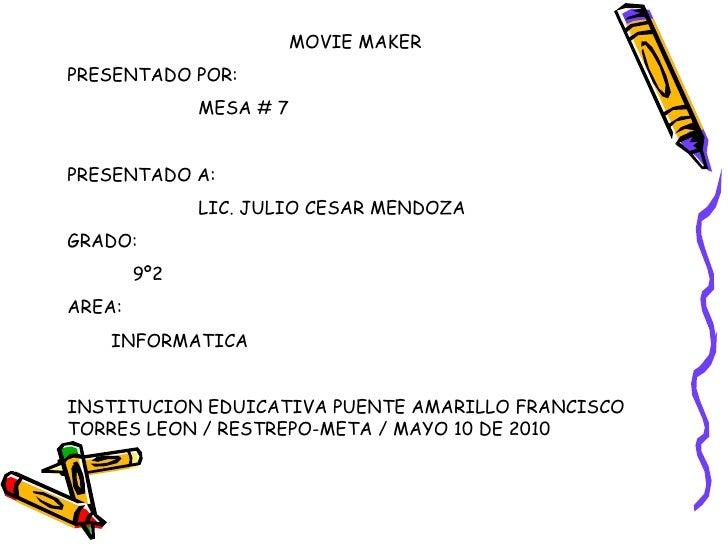 MOVIE MAKER PRESENTADO POR: MESA # 7 PRESENTADO A: LIC. JULIO CESAR MENDOZA GRADO: 9º2 AREA: INFORMATICA INSTITUCION EDUIC...
