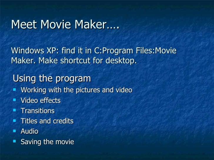 Meet Movie Maker…. Windows XP: find it in C:Program Files:Movie Maker. Make shortcut for desktop. <ul><li>Using the progra...
