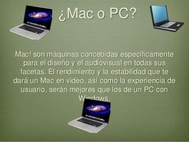 ¿Mac o PC?Mac! son máquinas concebidas específicamentepara el diseño y el audiovisual en todas susfacetas. El rendimiento ...