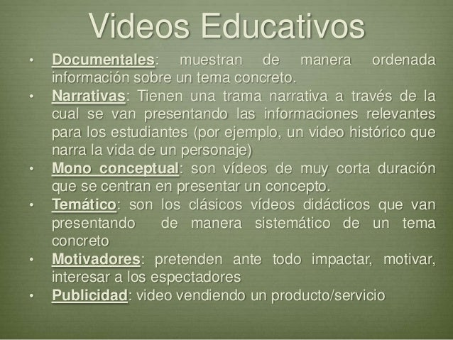 Videos Educativos• Documentales: muestran de manera ordenadainformación sobre un tema concreto.• Narrativas: Tienen una tr...
