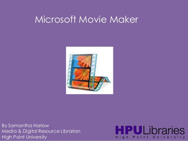 Microsoft Movie Maker  By Samantha Harlow Media & Digital Resource Librarian High Point University