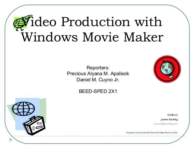 Video Production with Windows Movie Maker Credits to: Joanne Steckling joanne@jsteckling.com Powerpoint courtesy of Scott ...