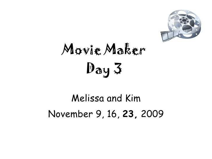 Movie Maker Day 3 Melissa and Kim November 9, 16,  23,  2009