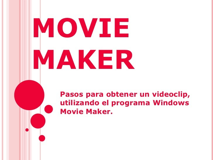MOVIE MAKER  Pasos para obtener un videoclip, utilizando el programa Windows Movie Maker.