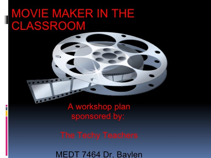 MOVIE MAKER IN THE CLASSROOM A workshop plan sponsored by:  The Techy Teachers MEDT 7464 Dr. Baylen