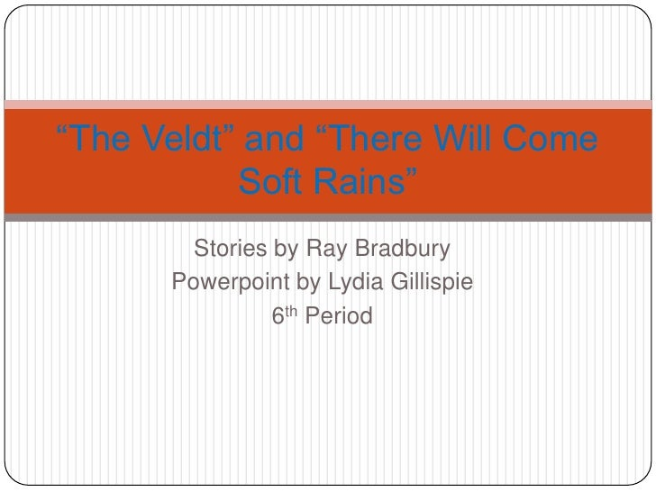 """Stories by Ray Bradbury <br />Powerpoint by Lydia Gillispie<br />6th Period<br />""""The Veldt"""" and """"There Will Come Soft Rai..."""