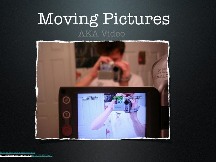 Moving Pictures <ul><li>AKA Video </li></ul>Image: My new video camera http://flickr.com/photos/e zalis/77430740/